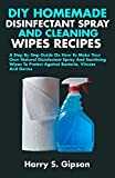 DIY HOMEMADE DISINFECTANT SPRAY AND CLEANING WIPES RECIPES: A Step By Step Guide On How To Make Your Own Natural Disinfectant Spray And Cleaning Wipes To Protect Against Bacteria, Viruses And Germs