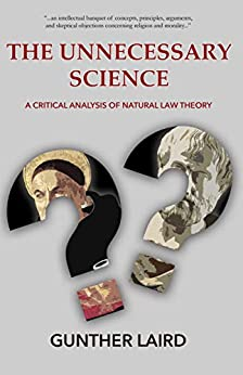 The Unnecessary Science: A Critical Analysis of Natural Law Theory by [Gunther Laird, Bradley Bowen]