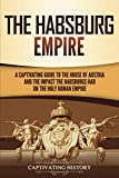 The Habsburg Empire: A Captivating Guide to the House of Austria and the Impact the Habsburgs Had on the Holy Roman Empire