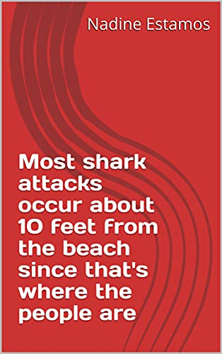 Most shark attacks occur about 10 feet from the beach since that's where the people are (French Edition)