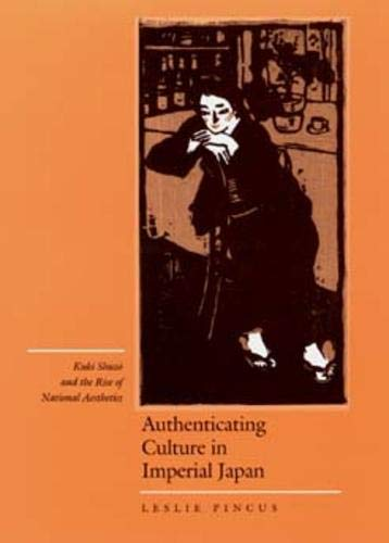 Pincus, L: Authenticating Culture in Imperial Japan: Kuki Shuzo and the Rise of National Aesthetics (Twentieth-Century Japan, 5, Band 5)