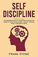 Self Discipline: The Progressive Path to Learn How to Exploit the Power of Cognitive Behavioral Therapy to Bypass Anxiety and Panic Attacks