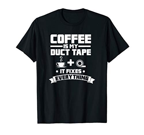 Coffee Is My Duct Tape It Fixes Everything Caffeine T-Shirt