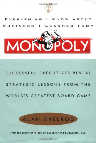 Everything I Know About Business I Learned From Monopoly: Successful Executives Reveal Strategic Lessons From The World's Greatest Board Game