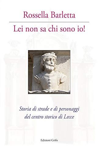 Lei non sa chi sono io! Storia di strade e di personaggi del centro storico di Lecce. Con cartina