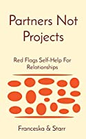 Partners Not Projects: Red Flags Self-Help For Relationships