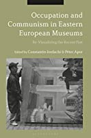 Occupation and Communism in Eastern European Museums: Re-visualizing the Recent Past