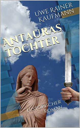 Antauras Tochter:  Historischer Roman (Die vier Säulen Roms)