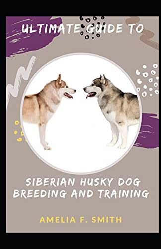 Ultimate Guide To Siberian Husky Dog Breeding And Training For Beginners And Dummies