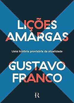 Lições Amargas: Uma História Provisória da Atualidade (Portuguese Edition) by [Gustavo Franco]