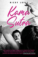 Kama Sutra: The Complete Sex Guide for Beginners to Improve Your Couple's Sexual Life. How to Increase Intimacy With Your Partner and Transform Your Relationship With Orgasm Enhancing Sex Positions