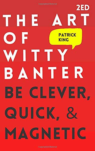 The Art of Witty Banter: Be Clever, Quick, & Magnetic (2nd Edition) (How to More Likable and Charism