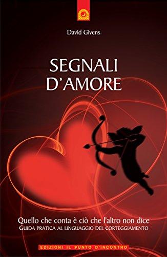 Segnali d'amore: Quello che conta è ciò che l'altro non dice - Guida pratica al linguaggio del corteggiamento (Salute, benessere e psiche) (Italian Edition)