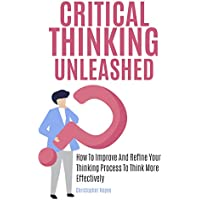 Critical Thinking Unleashed: How To Improve And Refine Your Thinking Process To Think More Effectively Kindle Edition by Christopher Hayes for Free