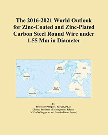 The 2016-2021 World Outlook for Zinc-Coated and Zinc-Plated Carbon Steel Round Wire under 1.55 Mm in Diameter