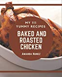 My 111 Yummy Baked and Roasted Chicken Recipes: An One-of-a-kind Yummy Baked and Roasted Chicken Cookbook