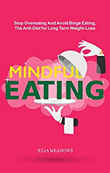 Mindful Eating: Stop Overeating and Avoid Binge Eating, The Anti-Diet for Long Term Weight-Loss : Transform Emotional Eating to a Healthier Relationship with the Foods You Love and Enjoy