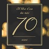 Il Libro d'oro dei miei 70 anni: Il Libro Degli Ospiti - Per Scrivere Auguri E Messaggi - Buon Compleanno - Da Personalizzare - Regalo Per Uomini, Donne E Amici