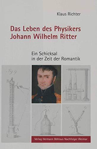 Das Leben des Physikers Johann Wilhelm Ritter: Ein Schicksal in der Zeit der Romantik