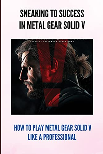 Sneaking To Success In Metal Gear Solid V: How To Play Metal Gear Solid V Like A Professional: Metal Gear Solid 5 Quick Codes