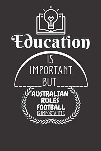 Education Is Important But Australian Rules Football Is Importanter: Funny Gifts Ideas For Australian Rules Football Lovers |6x9 Journal For Writing and Taking Notes (Perfect Gift)