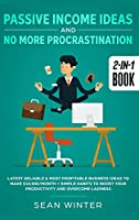 Passive Income Ideas and No More Procrastination 2-in-1 Book: Latest Reliable & Most Profitable Business Ideas to Make $10,000/month + Simple Habits to Boost Your Productivity and Overcome Laziness