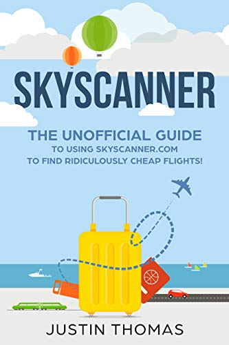 Amazon Com Skyscanner Guide The Unofficial Guide To Using Skyscanner Com To Find Ridiculously Cheap Flights Ebook Thomas Justin Kindle Store