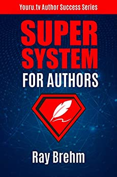 Super System For Authors: How To Write Your Book This Weekend AND At The Same Time Create a Course and Audiobook (Youru.tv Author Success Series 2) by [Ray Brehm]