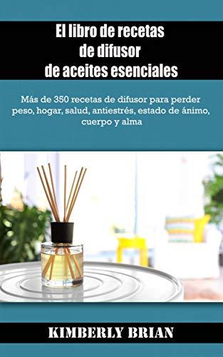 El libro de recetas de difusor de aceites esenciales: Más de 350 recetas para difusores de aceites esenciales