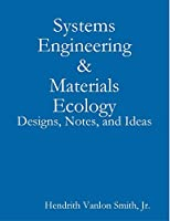 Systems Engineering & Materials Ecology: Designs, Notes, and Ideas