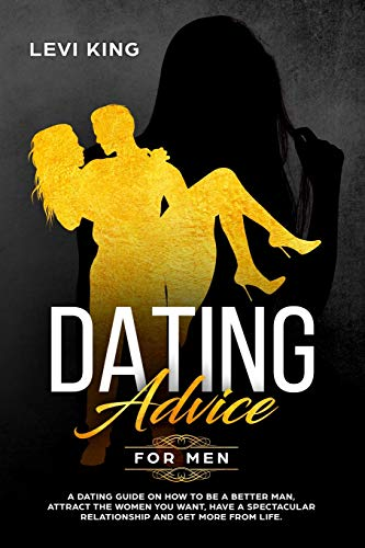 Dating Advice For Men: A Dating Guide On How To Be A Better Man, Attract The Women You Want, Have A Spectacular Relationship And Get More From Life.
