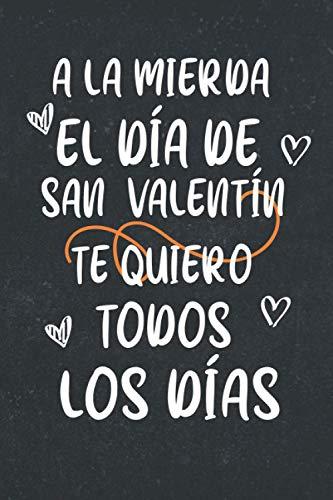 A la mierda El Día De San Valentín. Te Quiero Todos Los Días: cuaderno regalo ideal para el día de San Valentín, para hombre, mujer, pareja; San ... de la madre, día de San Valentín, cumpleaños,