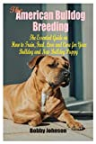 The American Bulldog Breeding: The Essential Guide on How to Train, Feed, Love and Care for Your Bulldog and New Bulldog Puppy