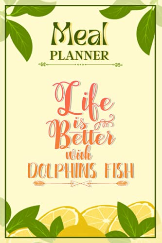 Weekly Meal Planner Notebook - Life Is Better With Dolphins Fish: Track And Plan Your Meals Weekly (52 Week Food Planner / Diary / Log / Journal / Calendar): Meal Prep And Planning Grocery List