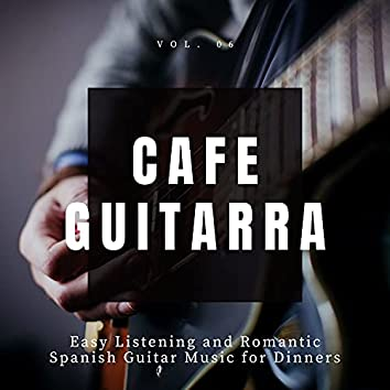 Cafe Guitarra - Easy Listening And Romantic Spanish Guitar Music For Dinners, Vol. 6