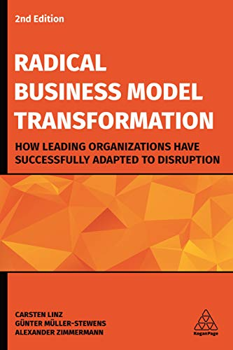 Radical Business Model Transformation: How Leading Organizations Have Successfully Adapted to Disruption