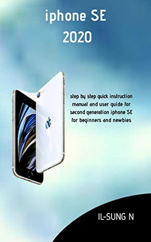 iPHONE SE 2020: Step by step quick instruction manual and user guide for second generation iphone SE for beginners and newbies