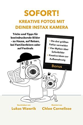 Sofort! Kreative Fotos mit deiner Instax-Kamera: Tricks und Tipps für beeindruckende Bilder mit deiner Sofortbild-Kamera - zu Hause, auf Reisen, bei Familien-feiern oder auf Festivals.