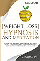 Weight Loss Hypnosis and Meditation: Increase Your Motivation, Burn Fat Rapidly and Achieve Mindful Eating. Self-Hypnosis, Guided Meditation and Positive Affirmations for Healthy Eating Habits