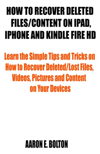 HOW TO RECOVER DELETED FILES/CONTENT ON IPAD, IPHONE AND KINDLE FIRE HD: Learn the Simple Tips and Tricks on How to Recover Deleted/Lost Files, Videos, Pictures and Content on Your Devices