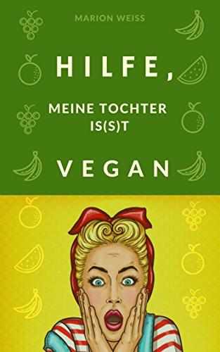 Vegan Ratgeber und Kochbuch für den Einkauf kochen und backen für Einsteiger: Hilfe, meine Tochter is(s)t vegan!: Einkaufslisten Süßigkeiten und Schokolade Protein