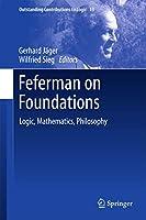 Feferman on Foundations: Logic, Mathematics, Philosophy (Outstanding Contributions to Logic (13))