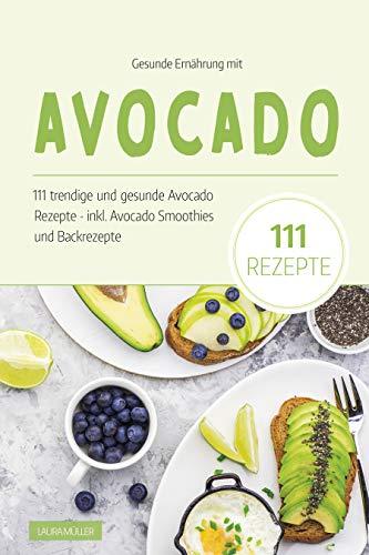 Gesunde Ernährung mit Avocado: Das Avocado Kochbuch - 111 trendige und gesunde Avocado Rezepte. Inkl. Avocado Smoothies und Backrezepte dieser Superfrucht. ... Superfood für eine ausgewogene Ernährung