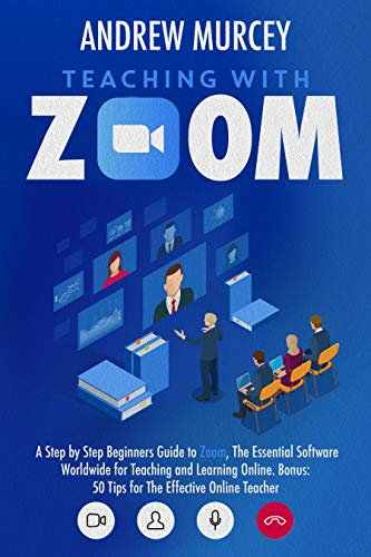 Teaching With Zoom: A Step-by-Step Beginners Guide to Zoom, The Essential Software Worldwide for Teaching and Learning Online. Bonus: 50 Tips for The Effective Online Teacher (English Edition)