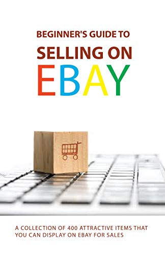 Beginner's Guide To Selling On eBay: A Collection Of 400 Attractive Items...