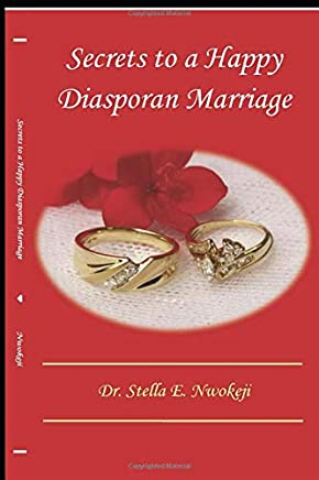 SECRETS TO A HAPPY DIASPORAN MARRIAGE: REAL LIFE VIGNETTES OF TROUBLED DIASPORAN MARRIAGES