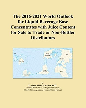 The 2016-2021 World Outlook for Liquid Beverage Base Concentrates with Juice Content for Sale to Trade or Non-Bottler Distributors