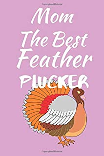 The Best Feather Plucker: Thanksgiving Journal Notebook for Moms and Women - Ready For a Turkey Holocaust? - Suitable to Write In