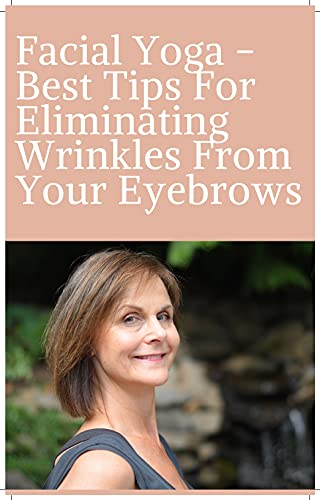 Facial Yoga - Top Tips for Removing Wrinkles from Your Face. (English Edition)