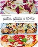 Pane, pizza e torte. Più di 150 ricette, dolci e salate, per ogni occasione